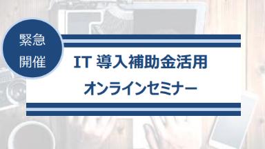 【緊急開催!】IT導入補助金活用オンラインセミナー