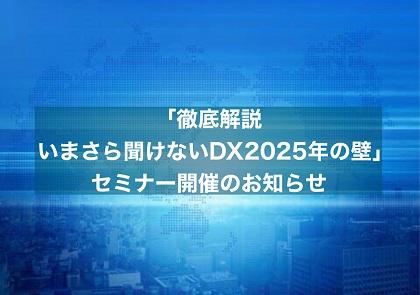 3月9日(火)「徹底解説 いまさら聞けないDX 2025年の崖」セミナー